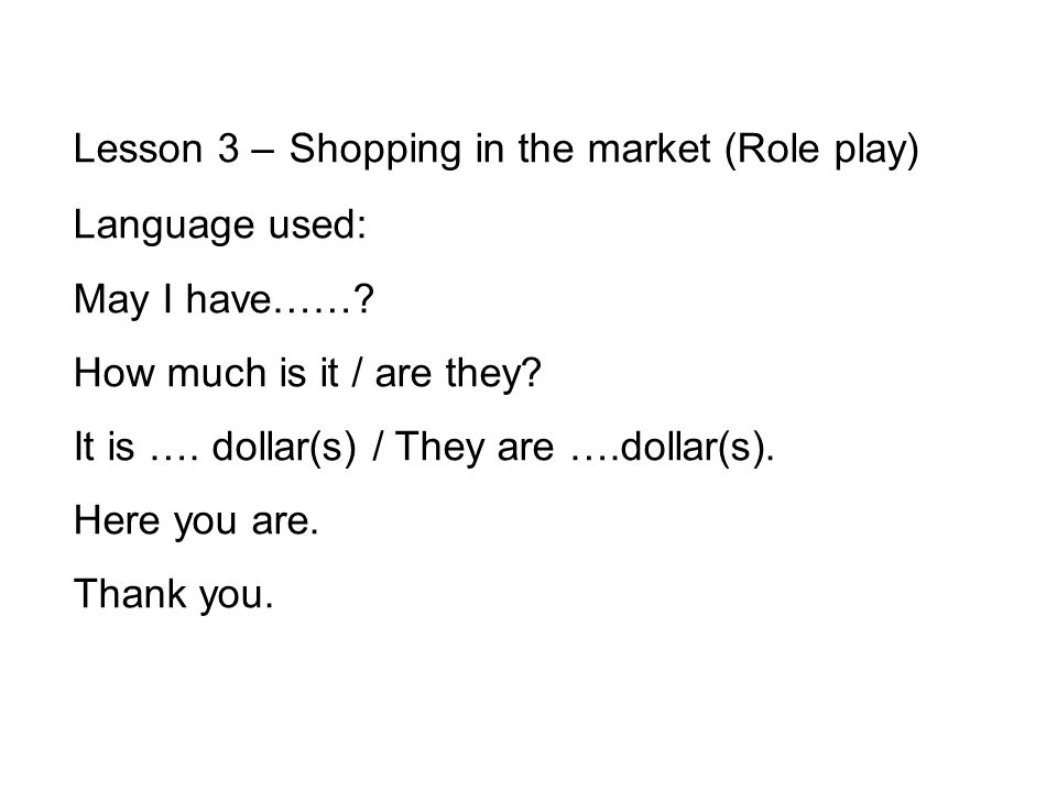 Lesson 3 – Shopping in the market (Role play) Language used: May I have…….