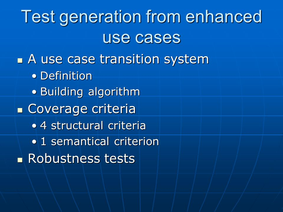 Test generation from enhanced use cases A use case transition system A use case transition system DefinitionDefinition Building algorithmBuilding algorithm Coverage criteria Coverage criteria 4 structural criteria4 structural criteria 1 semantical criterion1 semantical criterion Robustness tests Robustness tests