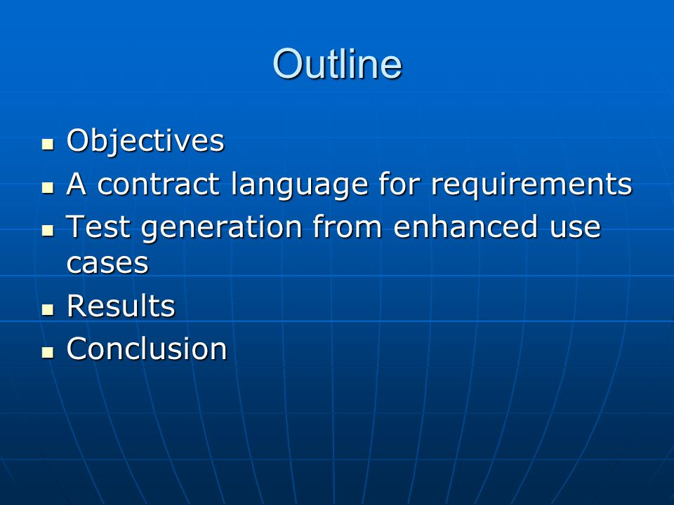 Outline Objectives Objectives A contract language for requirements A contract language for requirements Test generation from enhanced use cases Test generation from enhanced use cases Results Results Conclusion Conclusion