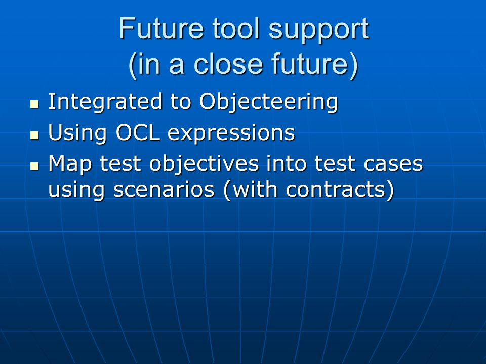 Future tool support (in a close future) Integrated to Objecteering Integrated to Objecteering Using OCL expressions Using OCL expressions Map test objectives into test cases using scenarios (with contracts) Map test objectives into test cases using scenarios (with contracts)