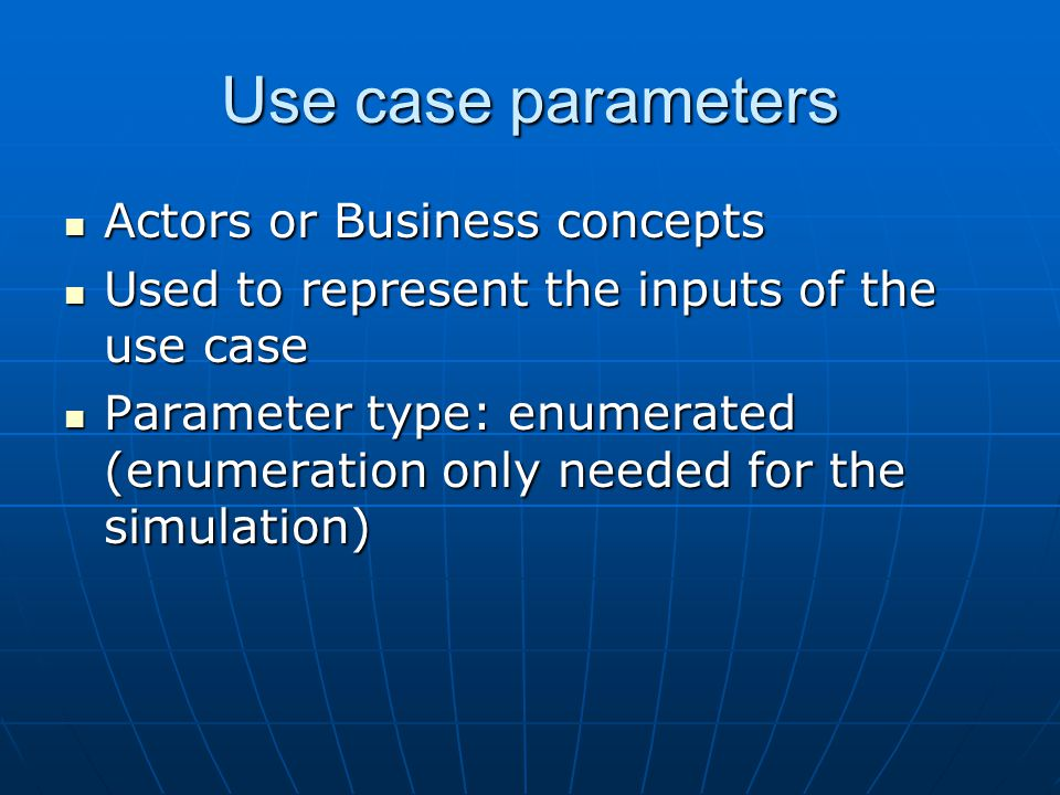 Use case parameters Actors or Business concepts Actors or Business concepts Used to represent the inputs of the use case Used to represent the inputs of the use case Parameter type: enumerated (enumeration only needed for the simulation) Parameter type: enumerated (enumeration only needed for the simulation)