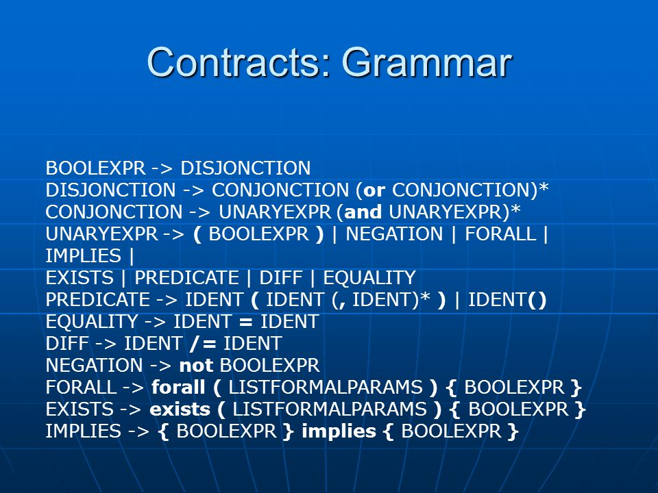 Contracts: Grammar BOOLEXPR -> DISJONCTION DISJONCTION -> CONJONCTION (or CONJONCTION)* CONJONCTION -> UNARYEXPR (and UNARYEXPR)* UNARYEXPR -> ( BOOLEXPR ) | NEGATION | FORALL | IMPLIES | EXISTS | PREDICATE | DIFF | EQUALITY PREDICATE -> IDENT ( IDENT (, IDENT)* ) | IDENT() EQUALITY -> IDENT = IDENT DIFF -> IDENT /= IDENT NEGATION -> not BOOLEXPR FORALL -> forall ( LISTFORMALPARAMS ) { BOOLEXPR } EXISTS -> exists ( LISTFORMALPARAMS ) { BOOLEXPR } IMPLIES -> { BOOLEXPR } implies { BOOLEXPR }