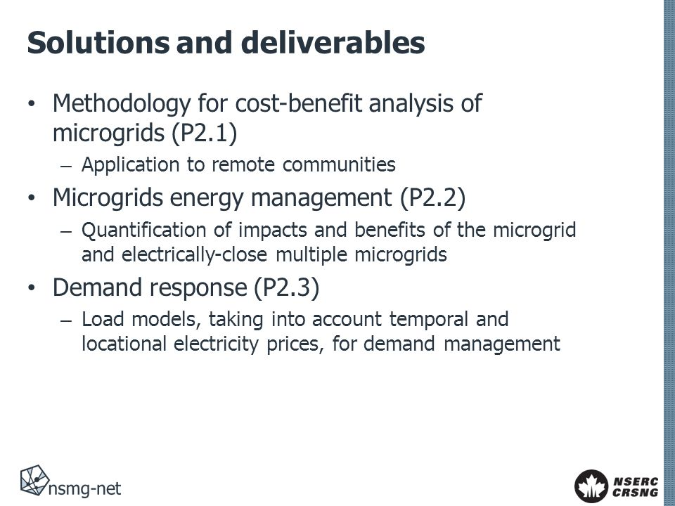 Solutions and deliverables Methodology for cost-benefit analysis of microgrids (P2.1) – Application to remote communities Microgrids energy management (P2.2) – Quantification of impacts and benefits of the microgrid and electrically-close multiple microgrids Demand response (P2.3) – Load models, taking into account temporal and locational electricity prices, for demand management