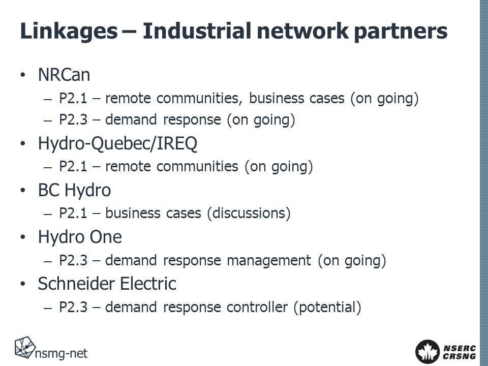 Linkages – Industrial network partners NRCan – P2.1 – remote communities, business cases (on going) – P2.3 – demand response (on going) Hydro-Quebec/IREQ – P2.1 – remote communities (on going) BC Hydro – P2.1 – business cases (discussions) Hydro One – P2.3 – demand response management (on going) Schneider Electric – P2.3 – demand response controller (potential)
