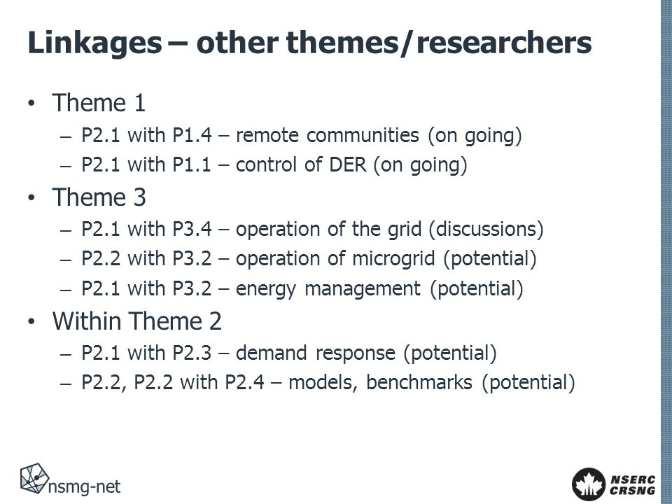 Linkages – other themes/researchers Theme 1 – P2.1 with P1.4 – remote communities (on going) – P2.1 with P1.1 – control of DER (on going) Theme 3 – P2.1 with P3.4 – operation of the grid (discussions) – P2.2 with P3.2 – operation of microgrid (potential) – P2.1 with P3.2 – energy management (potential) Within Theme 2 – P2.1 with P2.3 – demand response (potential) – P2.2, P2.2 with P2.4 – models, benchmarks (potential)