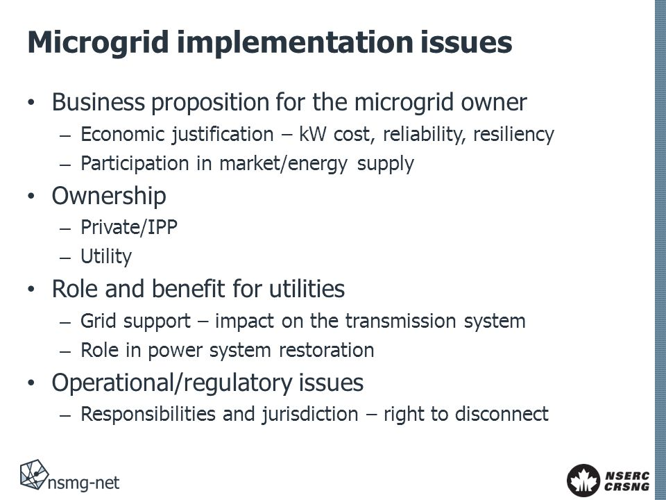Microgrid implementation issues Business proposition for the microgrid owner – Economic justification – kW cost, reliability, resiliency – Participation in market/energy supply Ownership – Private/IPP – Utility Role and benefit for utilities – Grid support – impact on the transmission system – Role in power system restoration Operational/regulatory issues – Responsibilities and jurisdiction – right to disconnect