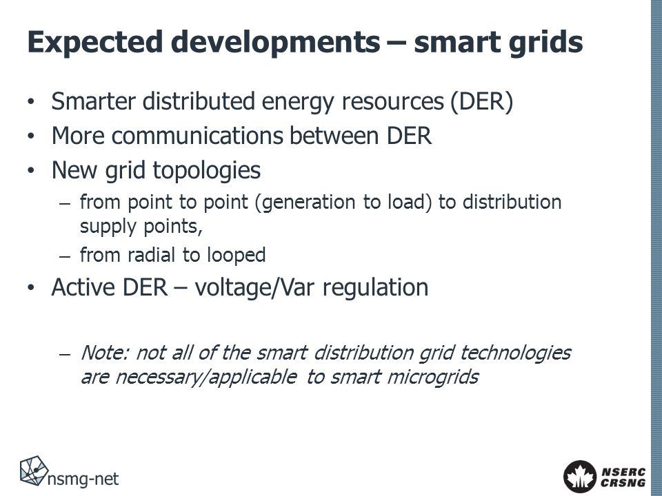 Expected developments – smart grids Smarter distributed energy resources (DER) More communications between DER New grid topologies – from point to point (generation to load) to distribution supply points, – from radial to looped Active DER – voltage/Var regulation – Note: not all of the smart distribution grid technologies are necessary/applicable to smart microgrids