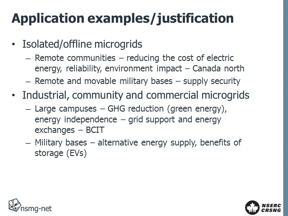Application examples/justification Isolated/offline microgrids – Remote communities – reducing the cost of electric energy, reliability, environment impact – Canada north – Remote and movable military bases – supply security Industrial, community and commercial microgrids – Large campuses – GHG reduction (green energy), energy independence – grid support and energy exchanges – BCIT – Military bases – alternative energy supply, benefits of storage (EVs)