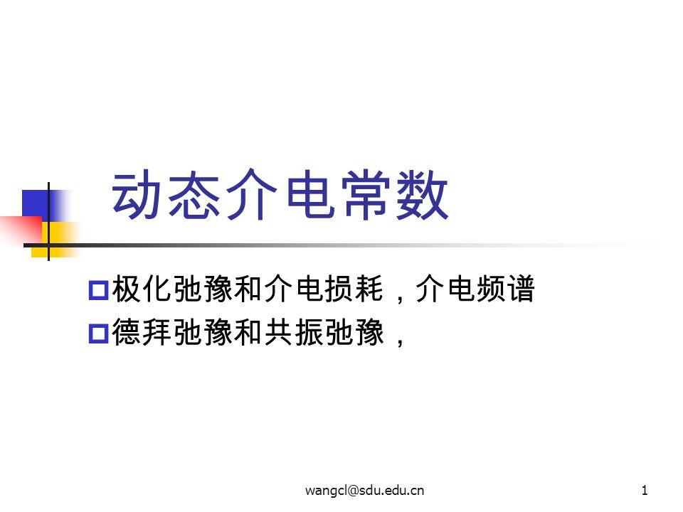 wangcl@sdu.edu.cn1 动态介电常数  极化弛豫和介电损耗,介电频谱  德拜弛豫和共振弛豫,