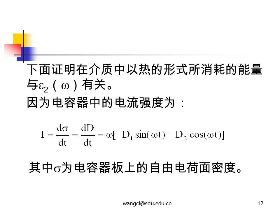 wangcl@sdu.edu.cn12 下面证明在介质中以热的形式所消耗的能量 与  2 (  )有关。 因为电容器中的电流强度为: 其中  为电容器板上的自由电荷面密度。