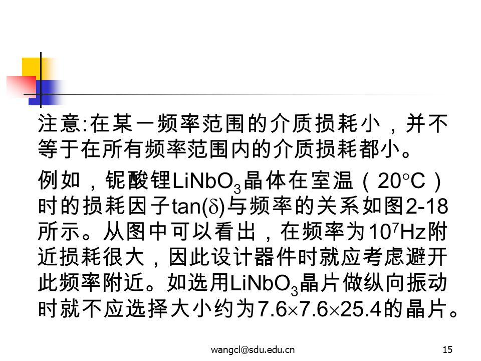 wangcl@sdu.edu.cn15 注意 : 在某一频率范围的介质损耗小,并不 等于在所有频率范围内的介质损耗都小。 例如,铌酸锂 LiNbO 3 晶体在室温( 20  C ) 时的损耗因子 tan(  ) 与频率的关系如图 2-18 所示。从图中可以看出,在频率为 10 7 Hz 附 近损