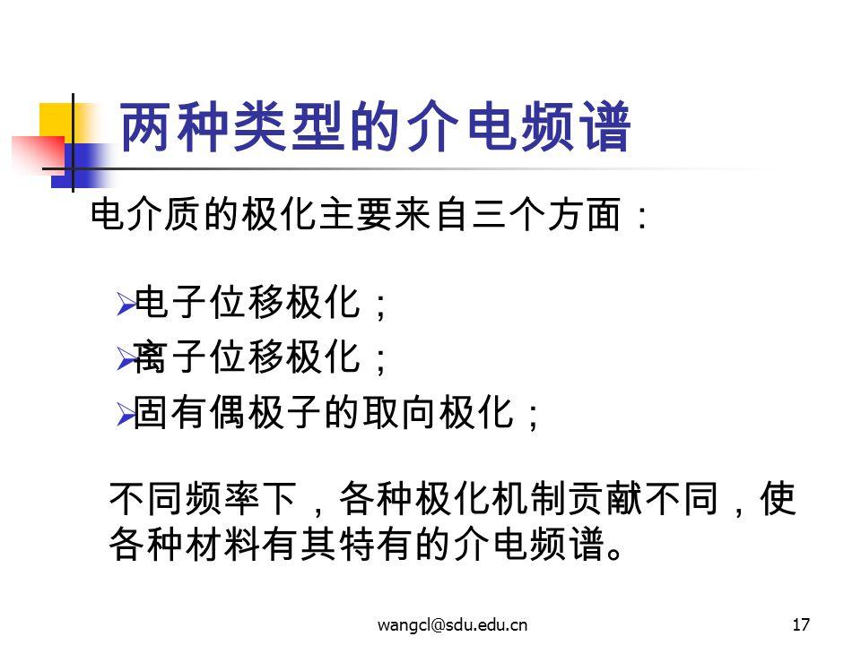 wangcl@sdu.edu.cn17 两种类型的介电频谱 电介质的极化主要来自三个方面:  电子位移极化;  离子位移极化;  固有偶极子的取向极化; 不同频率下,各种极化机制贡献不同,使 各种材料有其特有的介电频谱。
