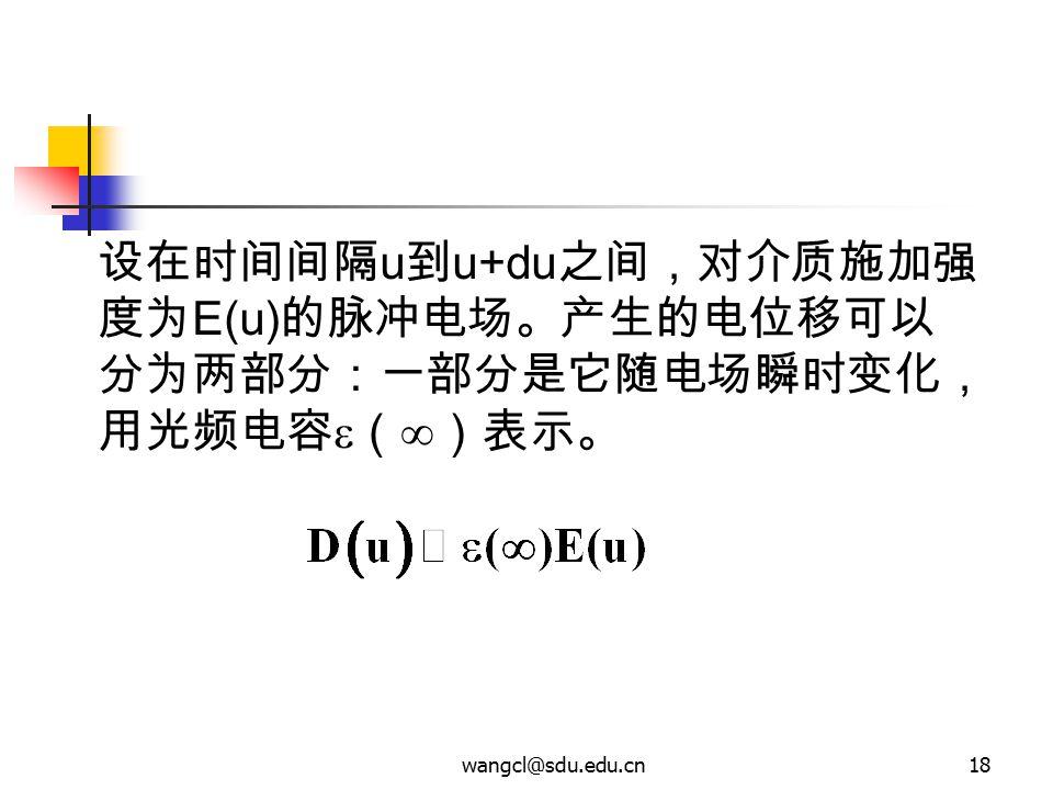 wangcl@sdu.edu.cn18 设在时间间隔 u 到 u+du 之间,对介质施加强 度为 E(u) 的脉冲电场。产生的电位移可以 分为两部分:一部分是它随电场瞬时变化, 用光频电容  (  )表示。