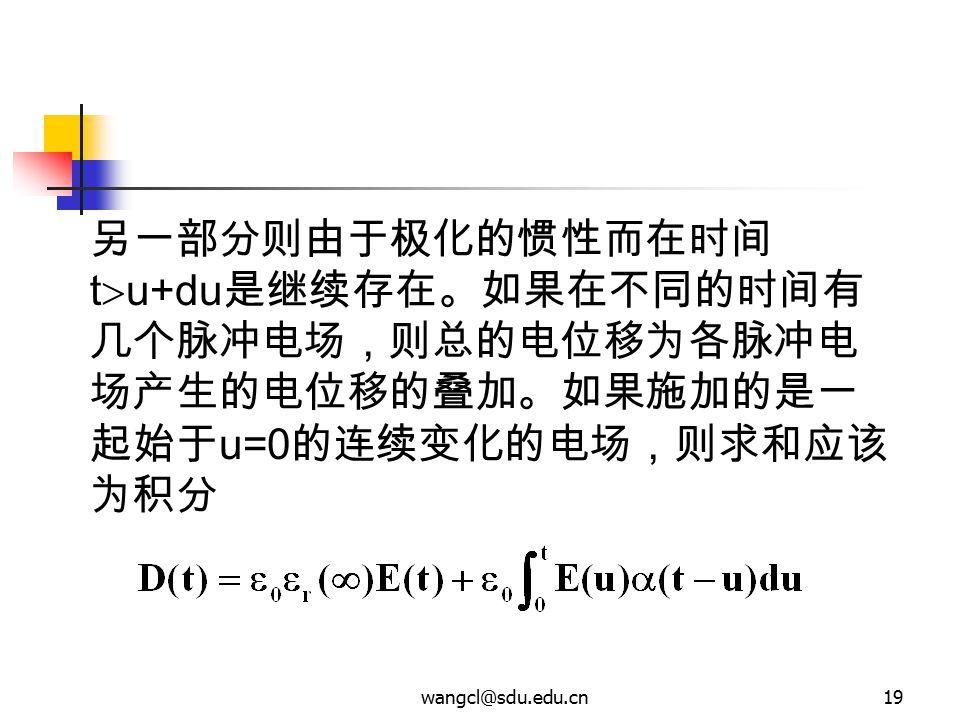 wangcl@sdu.edu.cn19 另一部分则由于极化的惯性而在时间 t  u+du 是继续存在。如果在不同的时间有 几个脉冲电场,则总的电位移为各脉冲电 场产生的电位移的叠加。如果施加的是一 起始于 u=0 的连续变化的电场,则求和应该 为积分