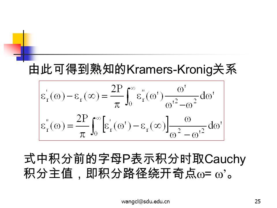 wangcl@sdu.edu.cn25 由此可得到熟知的 Kramers-Kronig 关系 式中积分前的字母 P 表示积分时取 Cauchy 积分主值,即积分路径绕开奇点  =  ' 。