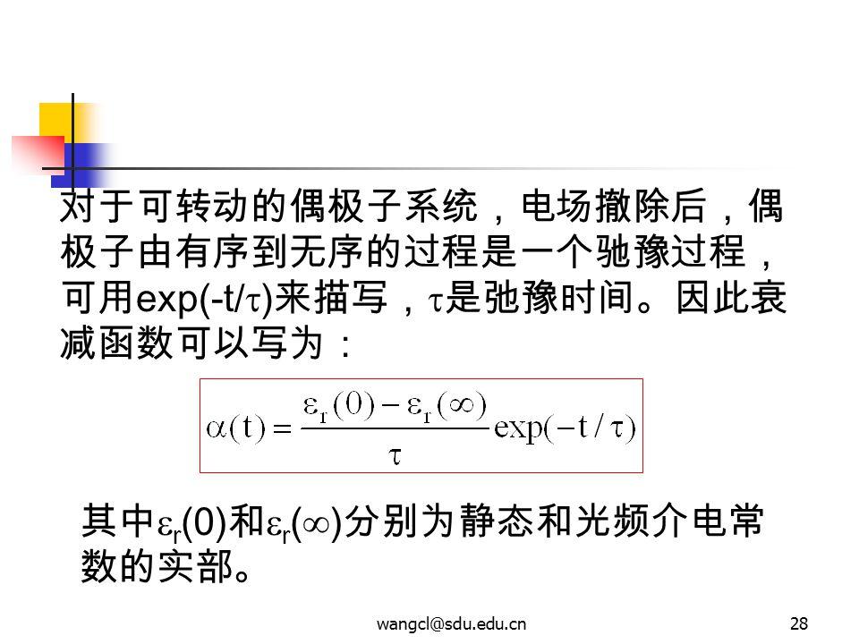 wangcl@sdu.edu.cn28 对于可转动的偶极子系统,电场撤除后,偶 极子由有序到无序的过程是一个驰豫过程, 可用 exp(-t/  ) 来描写,  是弛豫时间。因此衰 减函数可以写为: 其中  r (0) 和  r (  ) 分别为静态和光频介电常 数的实部。