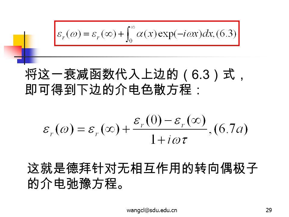 wangcl@sdu.edu.cn29 将这一衰减函数代入上边的( 6.3 )式, 即可得到下边的介电色散方程: 这就是德拜针对无相互作用的转向偶极子 的介电弛豫方程。