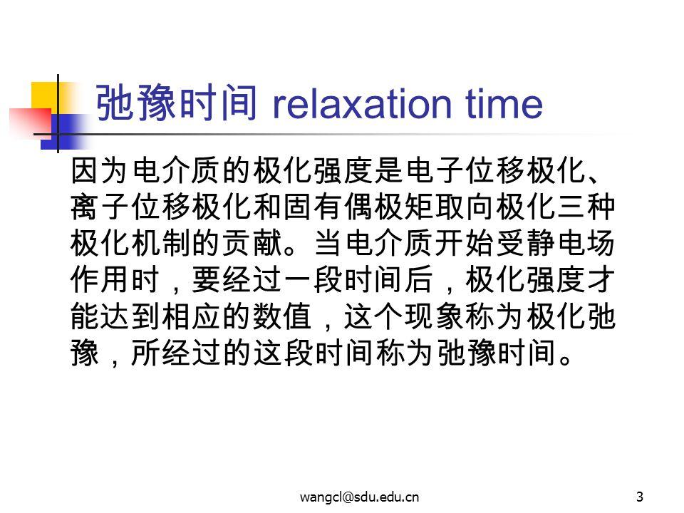 wangcl@sdu.edu.cn3 弛豫时间 relaxation time 因为电介质的极化强度是电子位移极化、 离子位移极化和固有偶极矩取向极化三种 极化机制的贡献。当电介质开始受静电场 作用时,要经过一段时间后,极化强度才 能达到相应的数值,这个现象称为极化弛 豫,所经过的这段时间称为弛豫时
