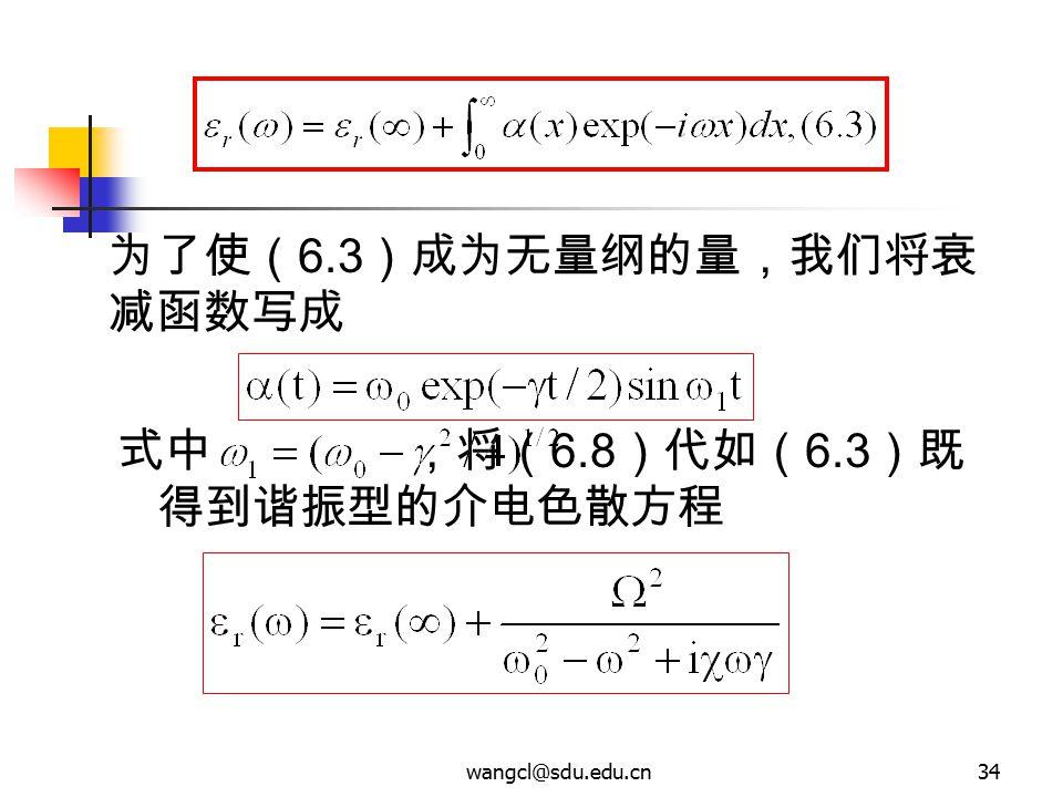 wangcl@sdu.edu.cn34 式中 ,将( 6.8 )代如( 6.3 )既 得到谐振型的介电色散方程 为了使( 6.3 )成为无量纲的量,我们将衰 减函数写成