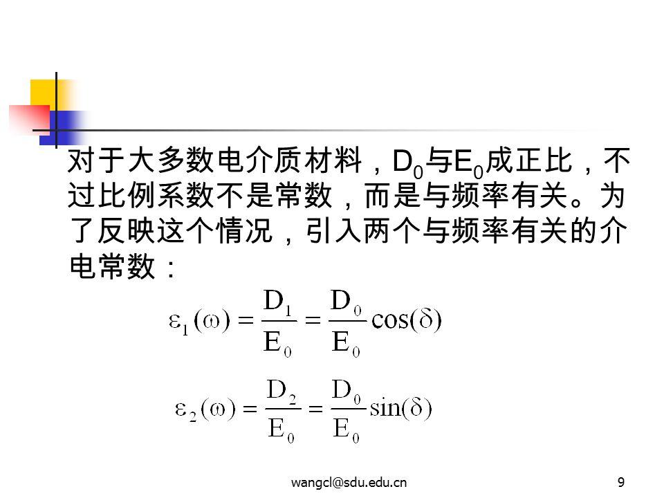 wangcl@sdu.edu.cn9 对于大多数电介质材料, D 0 与 E 0 成正比,不 过比例系数不是常数,而是与频率有关。为 了反映这个情况,引入两个与频率有关的介 电常数: