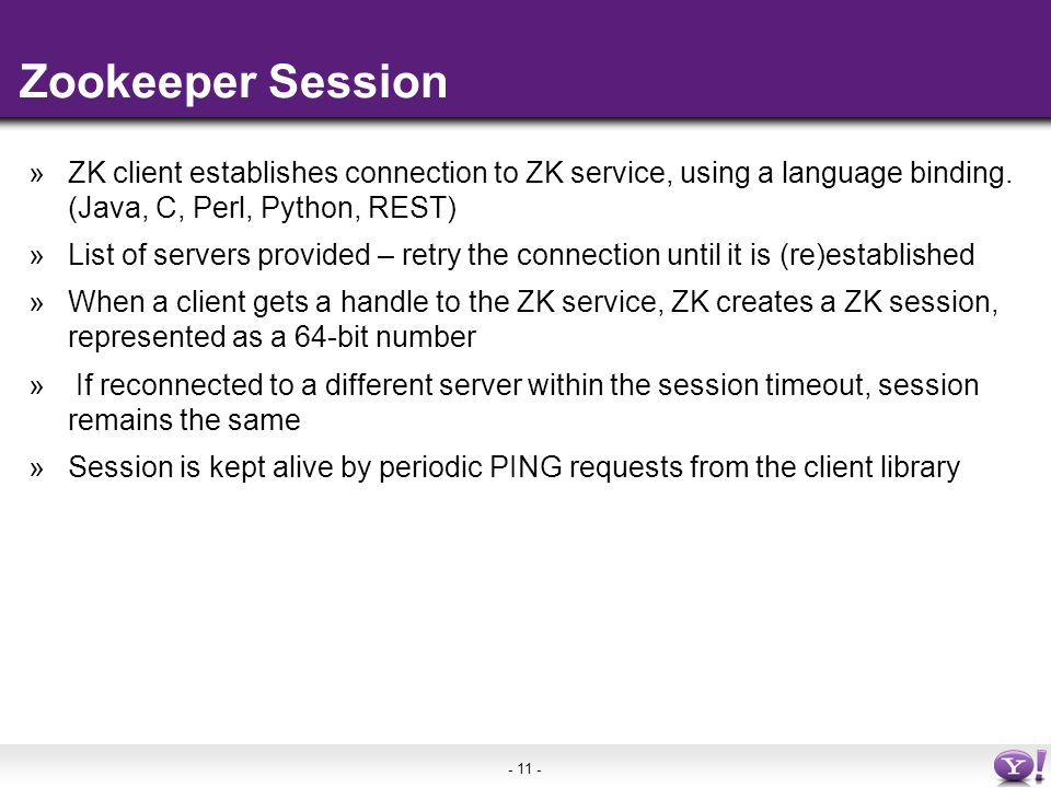 - 11 - Zookeeper Session »ZK client establishes connection to ZK service, using a language binding.
