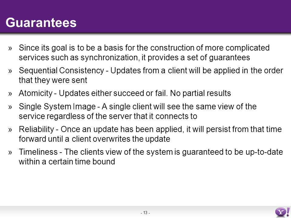 - 13 - Guarantees »Since its goal is to be a basis for the construction of more complicated services such as synchronization, it provides a set of guarantees »Sequential Consistency - Updates from a client will be applied in the order that they were sent »Atomicity - Updates either succeed or fail.