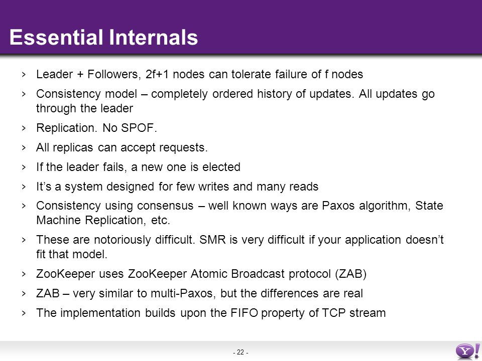 - 22 - Essential Internals › Leader + Followers, 2f+1 nodes can tolerate failure of f nodes › Consistency model – completely ordered history of updates.