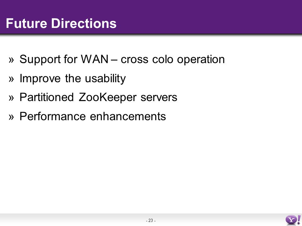 - 23 - Future Directions »Support for WAN – cross colo operation »Improve the usability »Partitioned ZooKeeper servers »Performance enhancements
