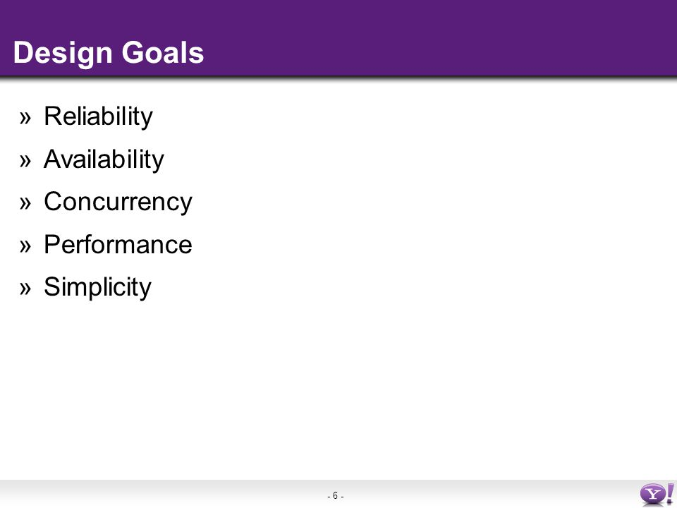 - 6 - Design Goals »Reliability »Availability »Concurrency »Performance »Simplicity