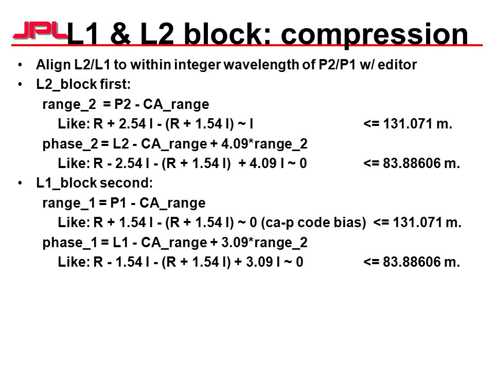 L1 & L2 block: compression Align L2/L1 to within integer wavelength of P2/P1 w/ editor L2_block first: range_2 = P2 - CA_range Like: R + 2.54 I - (R + 1.54 I) ~ I <= 131.071 m.