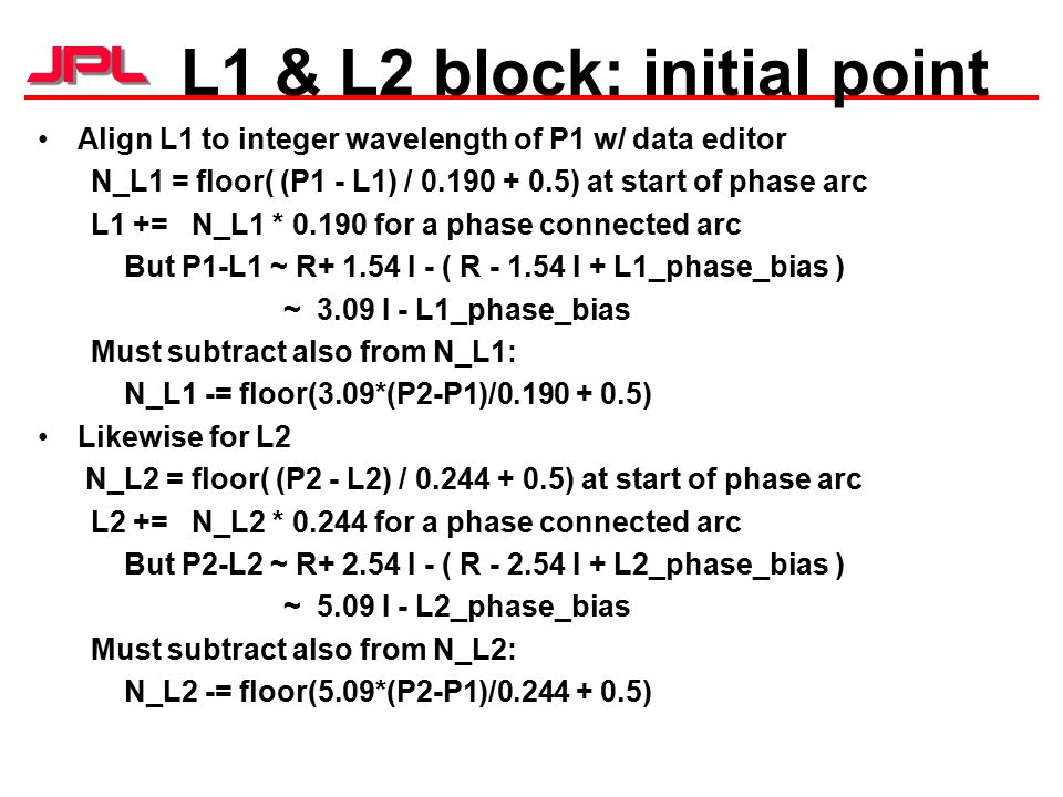 L1 & L2 block: initial point Align L1 to integer wavelength of P1 w/ data editor N_L1 = floor( (P1 - L1) / 0.190 + 0.5) at start of phase arc L1 += N_L1 * 0.190 for a phase connected arc But P1-L1 ~ R+ 1.54 I - ( R - 1.54 I + L1_phase_bias ) ~ 3.09 I - L1_phase_bias Must subtract also from N_L1: N_L1 -= floor(3.09*(P2-P1)/0.190 + 0.5) Likewise for L2 N_L2 = floor( (P2 - L2) / 0.244 + 0.5) at start of phase arc L2 += N_L2 * 0.244 for a phase connected arc But P2-L2 ~ R+ 2.54 I - ( R - 2.54 I + L2_phase_bias ) ~ 5.09 I - L2_phase_bias Must subtract also from N_L2: N_L2 -= floor(5.09*(P2-P1)/0.244 + 0.5)
