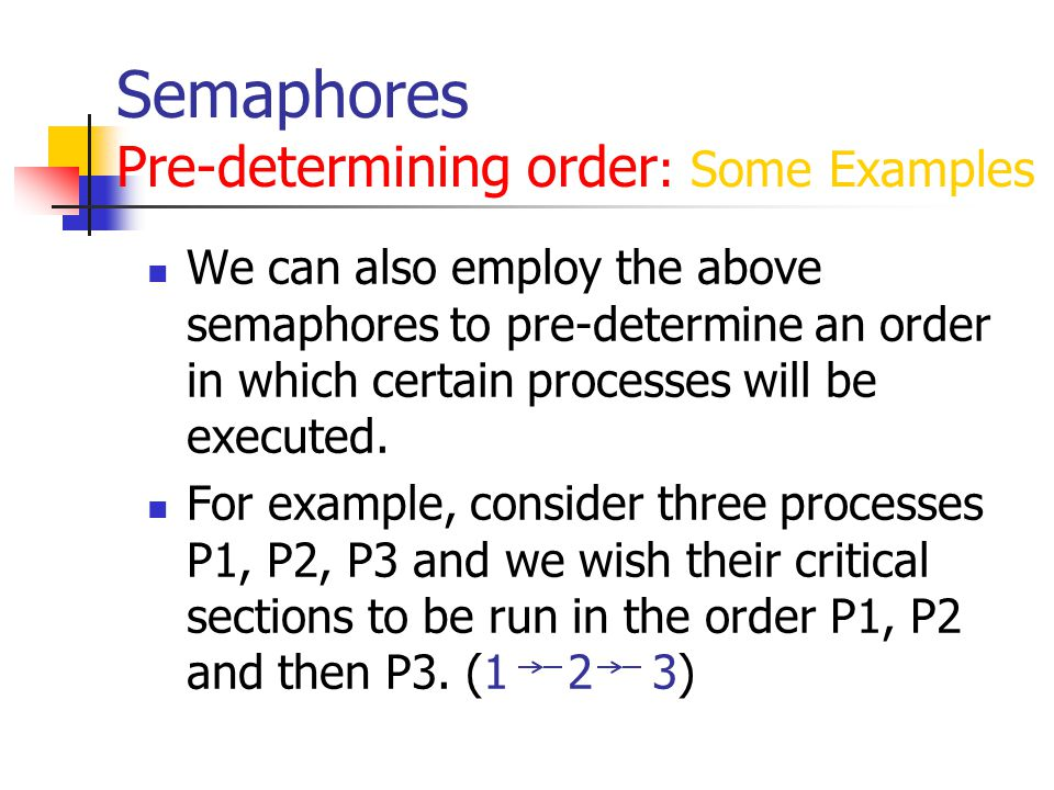Semaphores Pre-determining order : Some Examples We can also employ the above semaphores to pre-determine an order in which certain processes will be