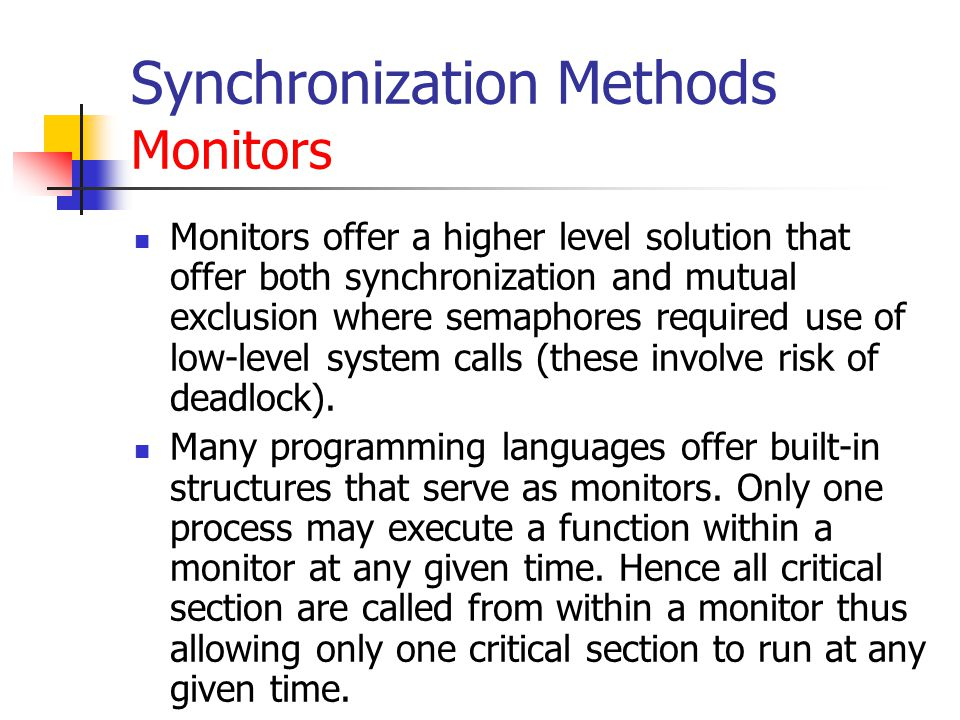Synchronization Methods Monitors Monitors offer a higher level solution that offer both synchronization and mutual exclusion where semaphores required use of low-level system calls (these involve risk of deadlock).