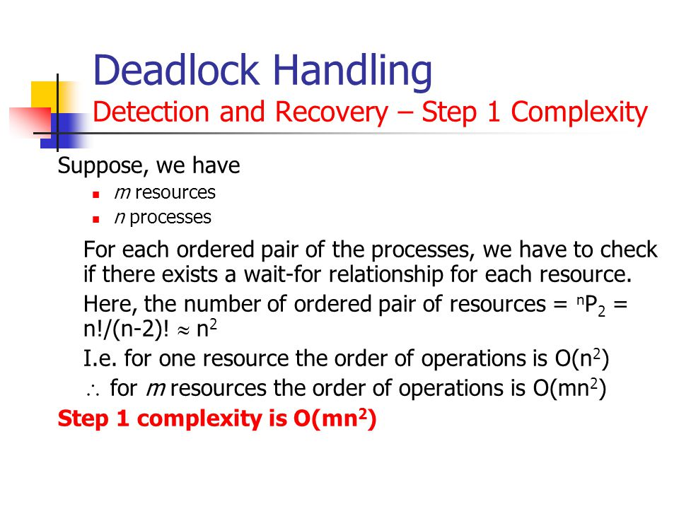Deadlock Handling Detection and Recovery – Step 1 Complexity Suppose, we have m resources n processes For each ordered pair of the processes, we have to check if there exists a wait-for relationship for each resource.