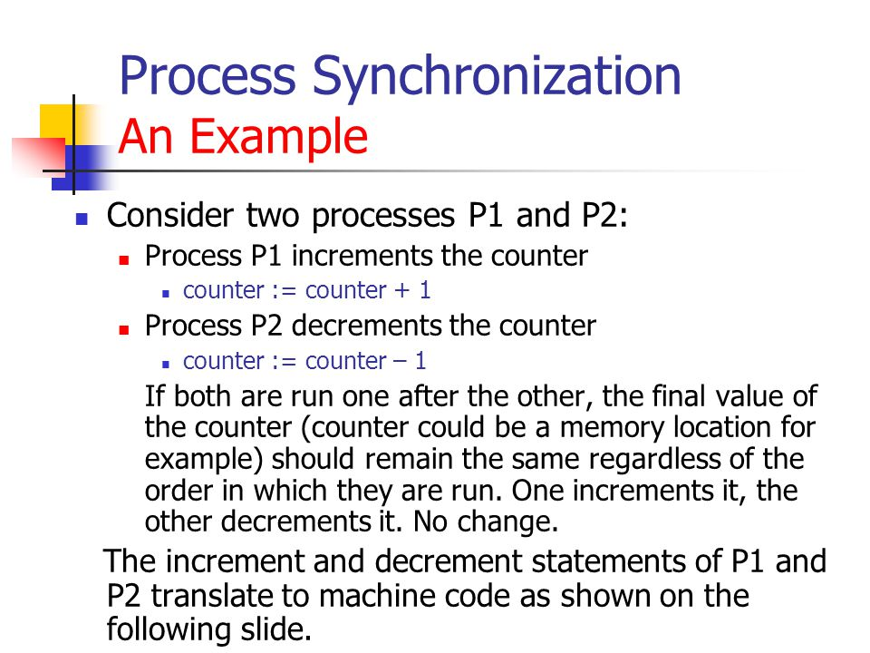 Process Synchronization An Example Consider two processes P1 and P2: Process P1 increments the counter counter := counter + 1 Process P2 decrements the counter counter := counter – 1 If both are run one after the other, the final value of the counter (counter could be a memory location for example) should remain the same regardless of the order in which they are run.