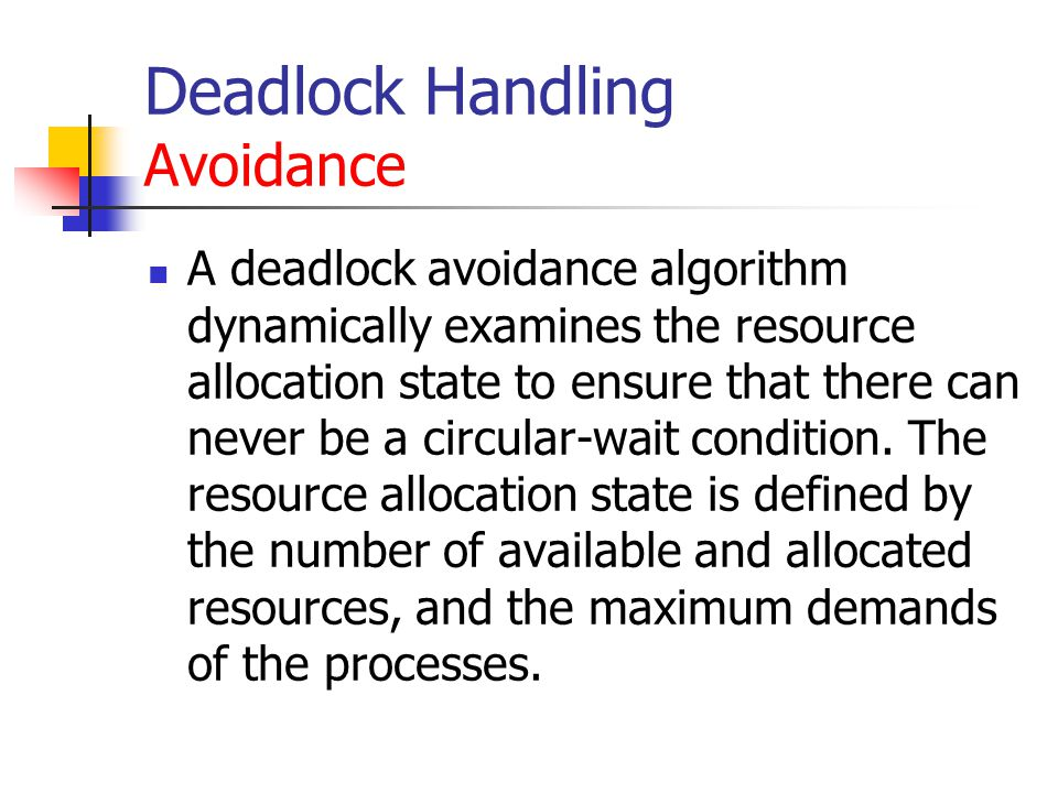 Deadlock Handling Avoidance A deadlock avoidance algorithm dynamically examines the resource allocation state to ensure that there can never be a circular-wait condition.