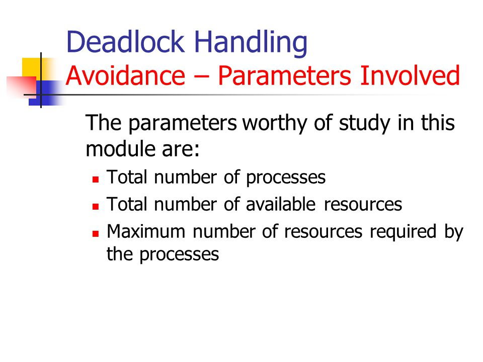 Deadlock Handling Avoidance – Parameters Involved The parameters worthy of study in this module are: Total number of processes Total number of availab