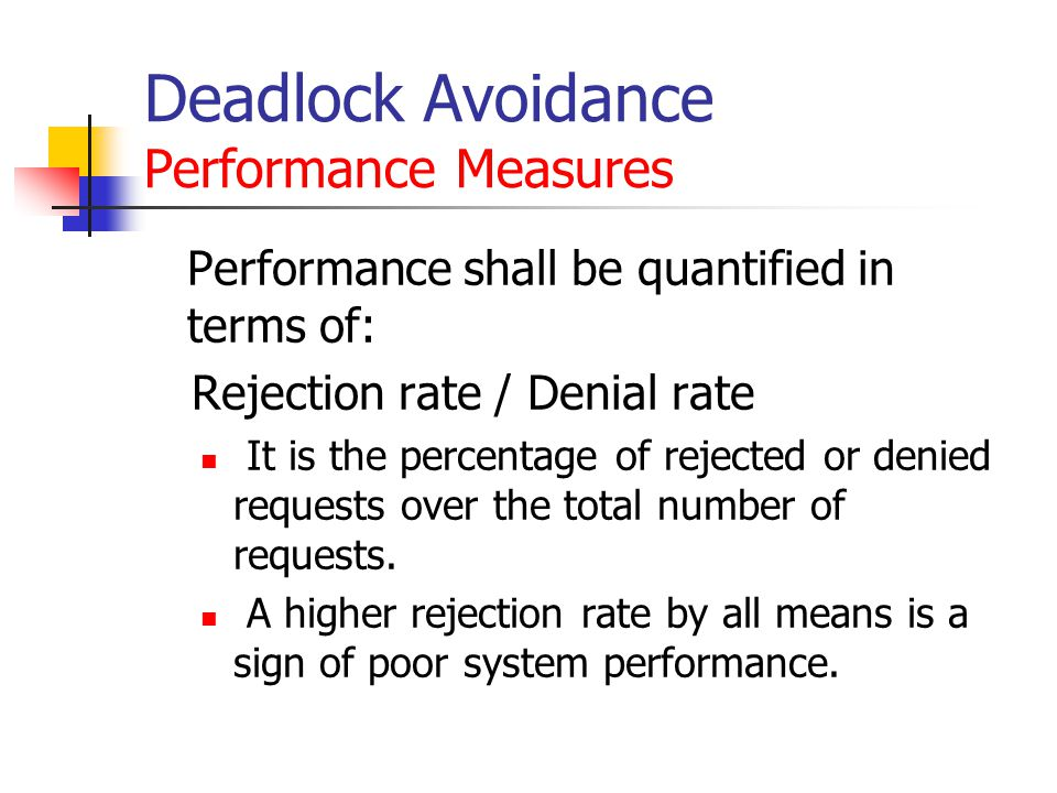 Deadlock Avoidance Performance Measures Performance shall be quantified in terms of: Rejection rate / Denial rate It is the percentage of rejected or denied requests over the total number of requests.