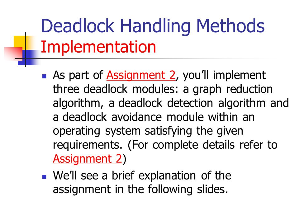 Deadlock Handling Methods Implementation As part of Assignment 2, you'll implement three deadlock modules: a graph reduction algorithm, a deadlock detection algorithm and a deadlock avoidance module within an operating system satisfying the given requirements.