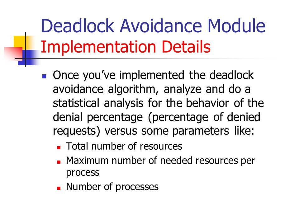 Deadlock Avoidance Module Implementation Details Once you've implemented the deadlock avoidance algorithm, analyze and do a statistical analysis for the behavior of the denial percentage (percentage of denied requests) versus some parameters like: Total number of resources Maximum number of needed resources per process Number of processes