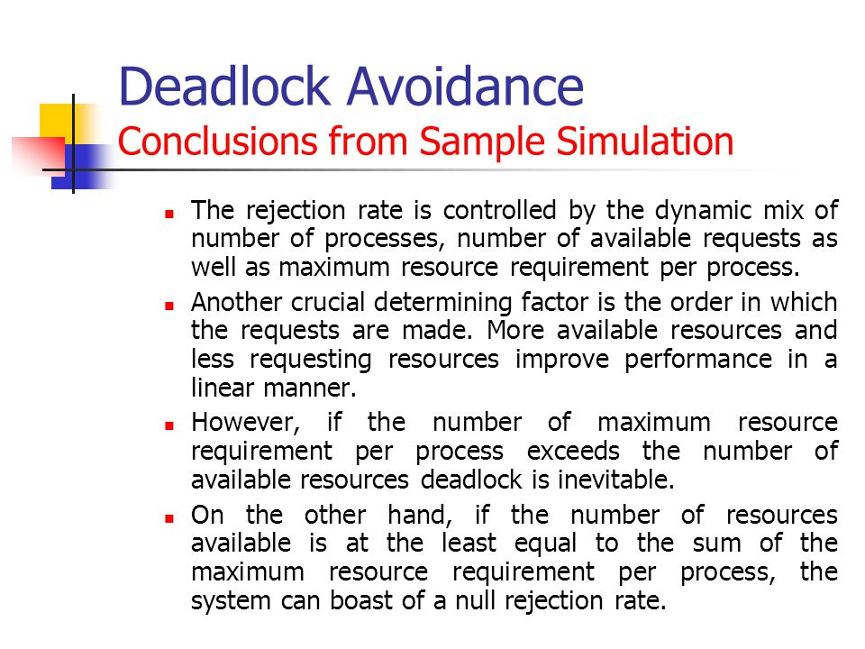 Deadlock Avoidance Conclusions from Sample Simulation The rejection rate is controlled by the dynamic mix of number of processes, number of available requests as well as maximum resource requirement per process.