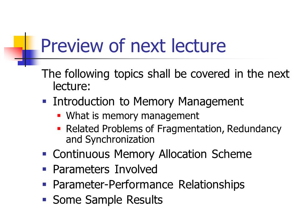 Preview of next lecture The following topics shall be covered in the next lecture:  Introduction to Memory Management  What is memory management  Related Problems of Fragmentation, Redundancy and Synchronization  Continuous Memory Allocation Scheme  Parameters Involved  Parameter-Performance Relationships  Some Sample Results