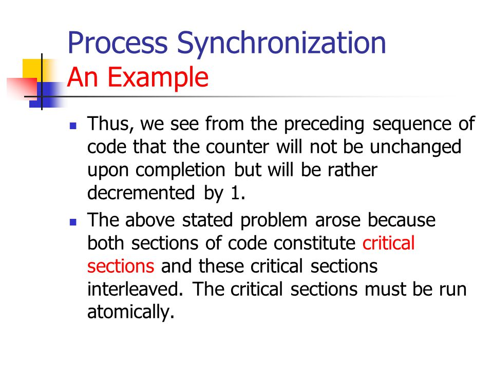Process Synchronization An Example Thus, we see from the preceding sequence of code that the counter will not be unchanged upon completion but will be rather decremented by 1.
