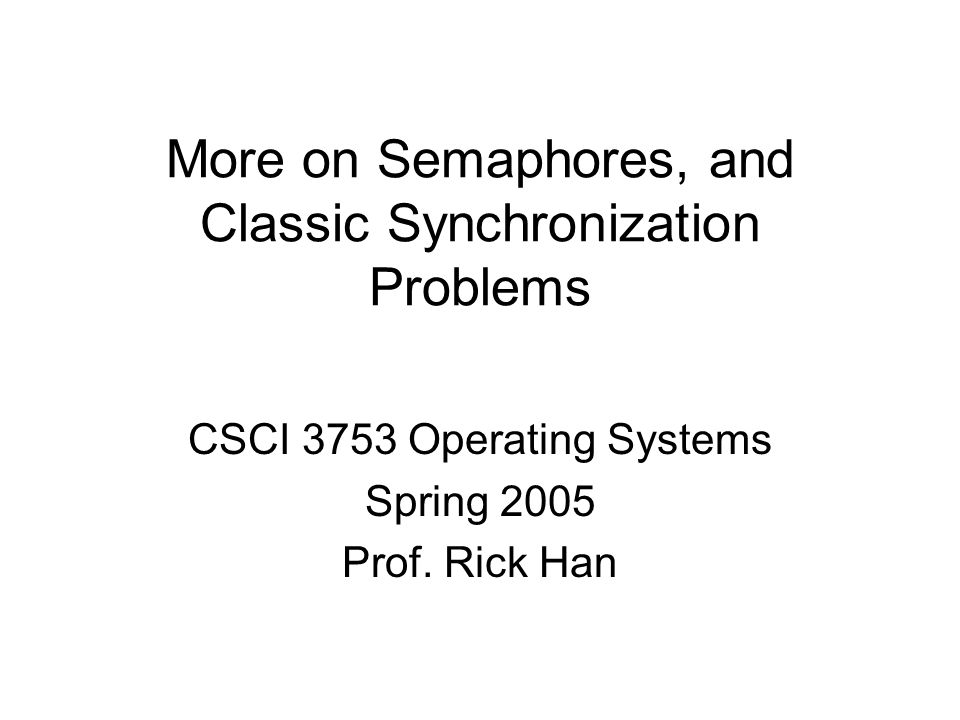 More on Semaphores, and Classic Synchronization Problems CSCI 3753 Operating Systems Spring 2005 Prof.
