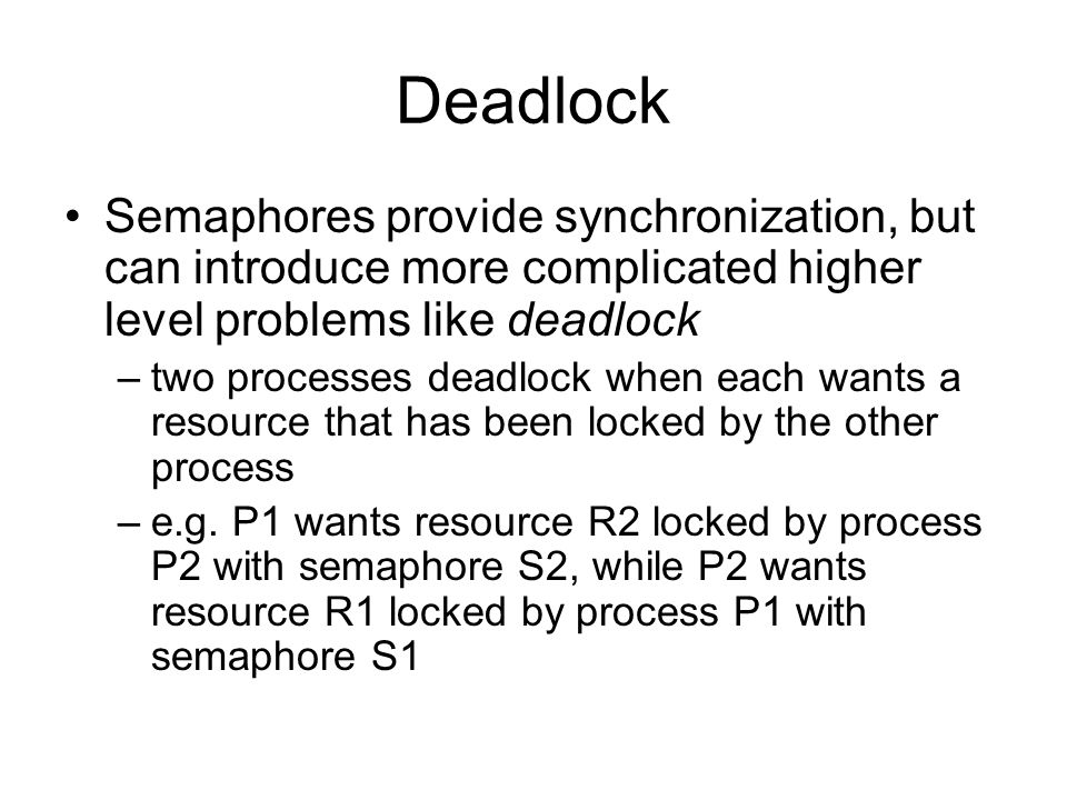 Deadlock Semaphores provide synchronization, but can introduce more complicated higher level problems like deadlock –two processes deadlock when each wants a resource that has been locked by the other process –e.g.