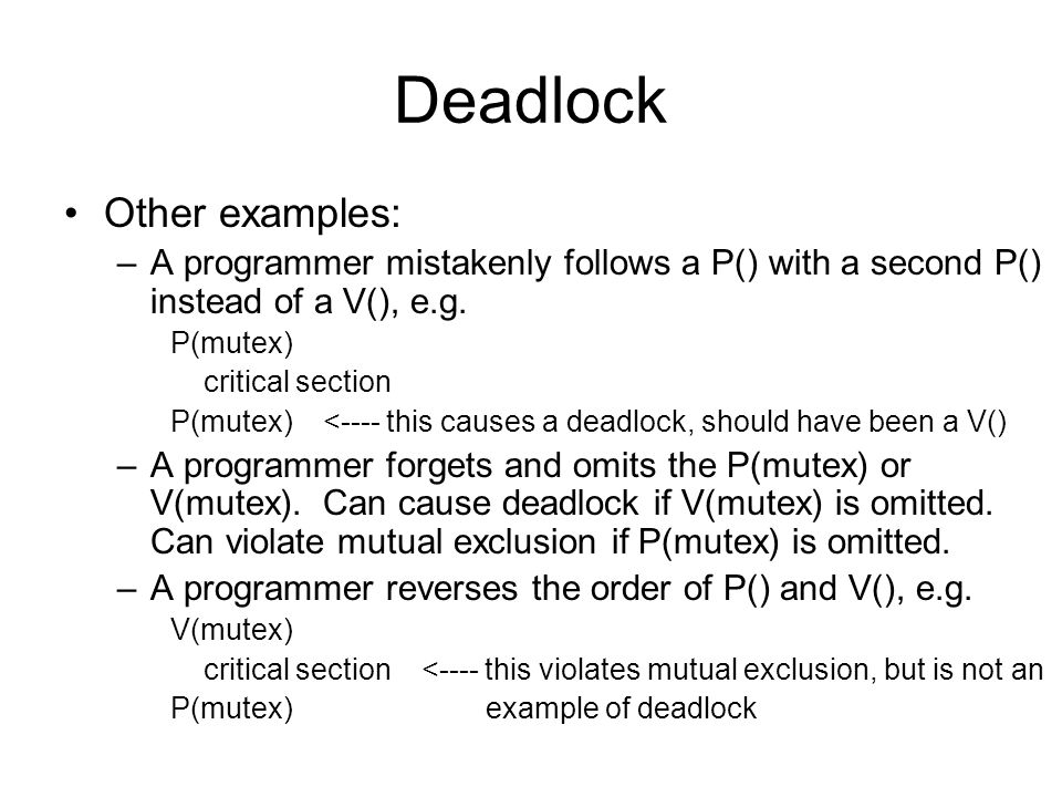 Deadlock Other examples: –A programmer mistakenly follows a P() with a second P() instead of a V(), e.g.