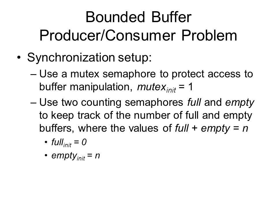 Bounded Buffer Producer/Consumer Problem Synchronization setup: –Use a mutex semaphore to protect access to buffer manipulation, mutex init = 1 –Use two counting semaphores full and empty to keep track of the number of full and empty buffers, where the values of full + empty = n full init = 0 empty init = n