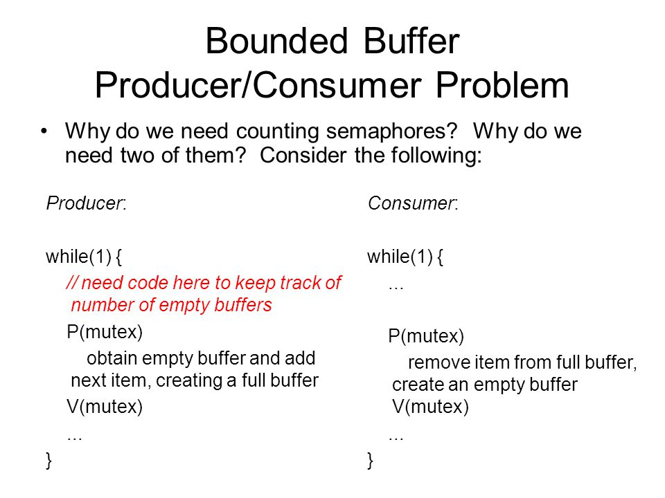 Bounded Buffer Producer/Consumer Problem Why do we need counting semaphores? Why do we need two of them? Consider the following: Consumer: while(1) {.