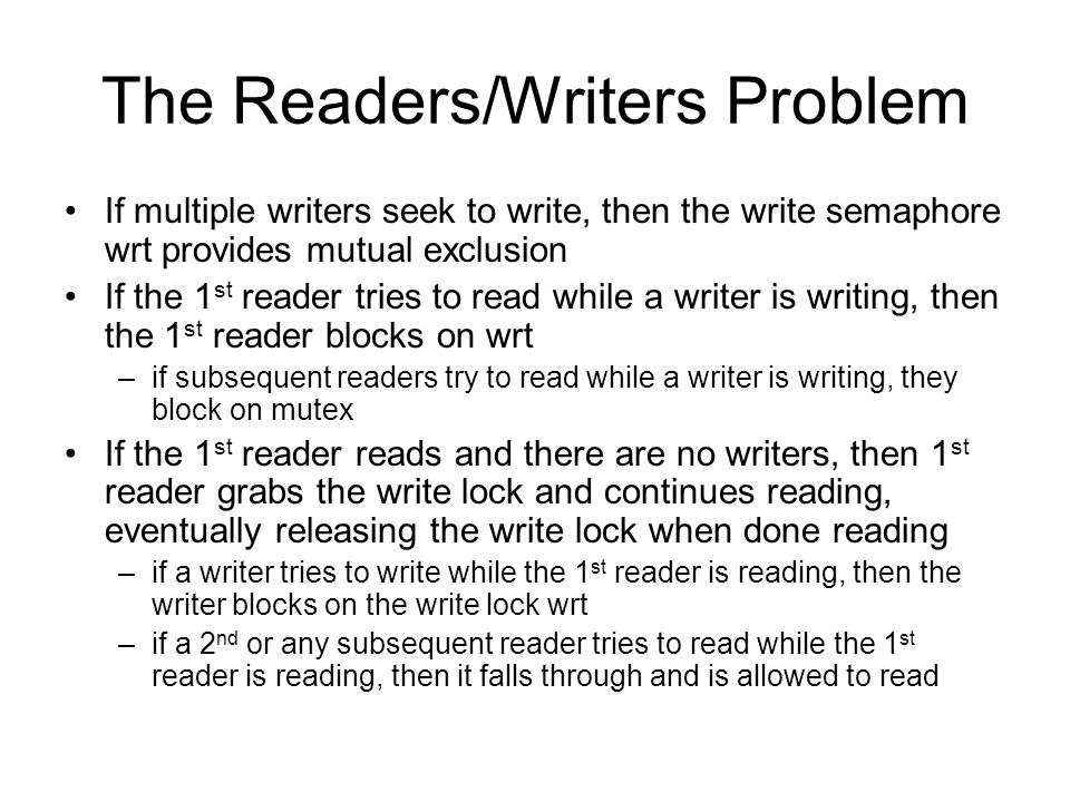 The Readers/Writers Problem If multiple writers seek to write, then the write semaphore wrt provides mutual exclusion If the 1 st reader tries to read