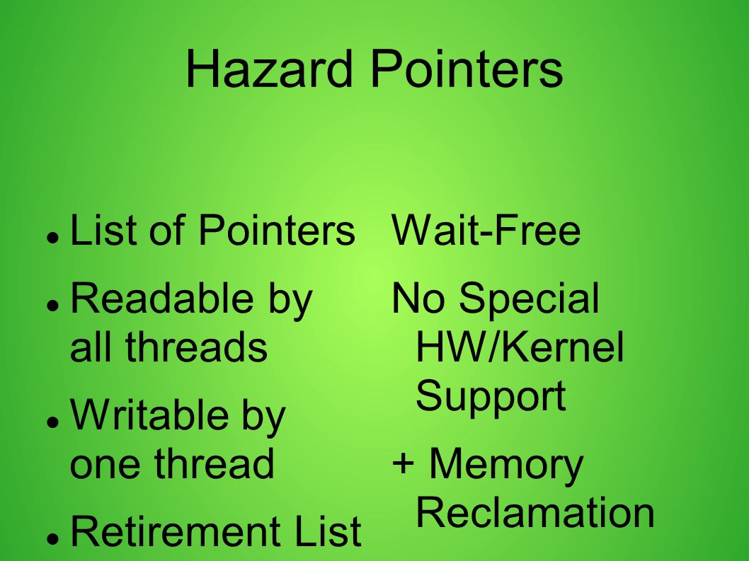 Hazard Pointers List of Pointers Readable by all threads Writable by one thread Retirement List Wait-Free No Special HW/Kernel Support + Memory Reclam